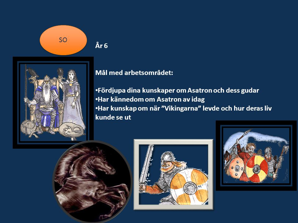 SO År 6. Mål med arbetsområdet: Fördjupa dina kunskaper om Asatron och dess gudar. Har kännedom om Asatron av idag.
