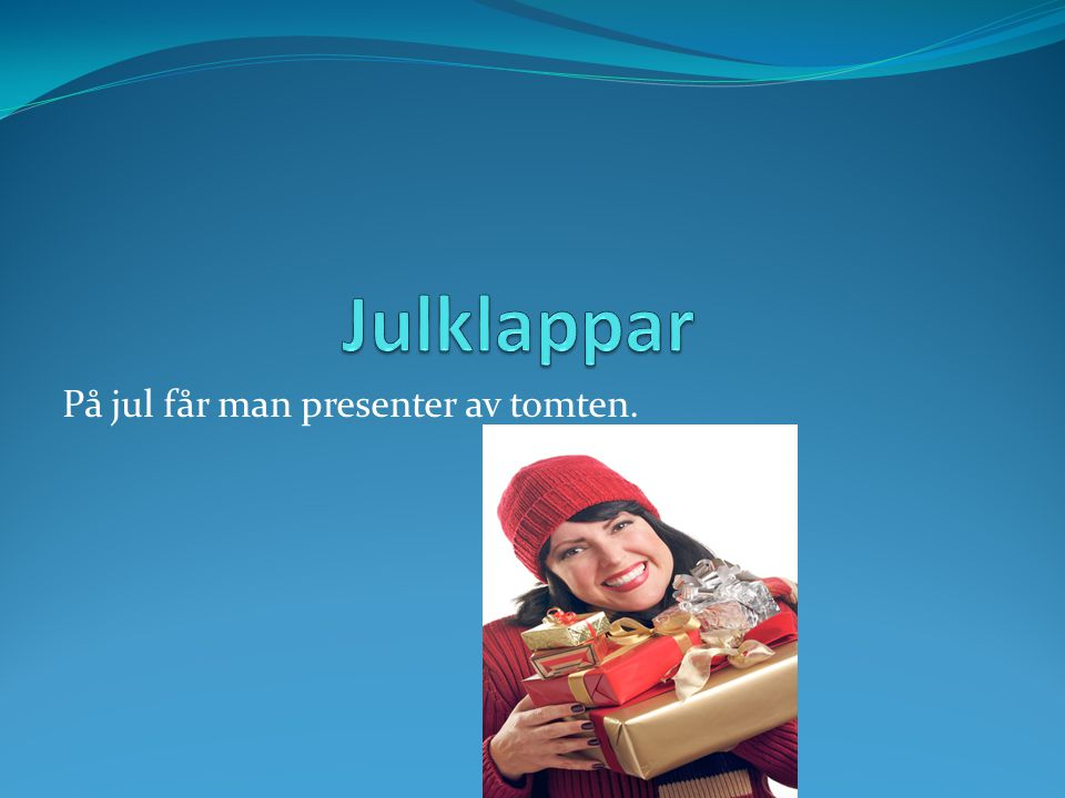 På jul får man presenter av tomten.
