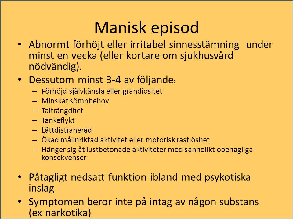Manisk episod Abnormt förhöjt eller irritabel sinnesstämning under minst en vecka (eller kortare om sjukhusvård nödvändig).