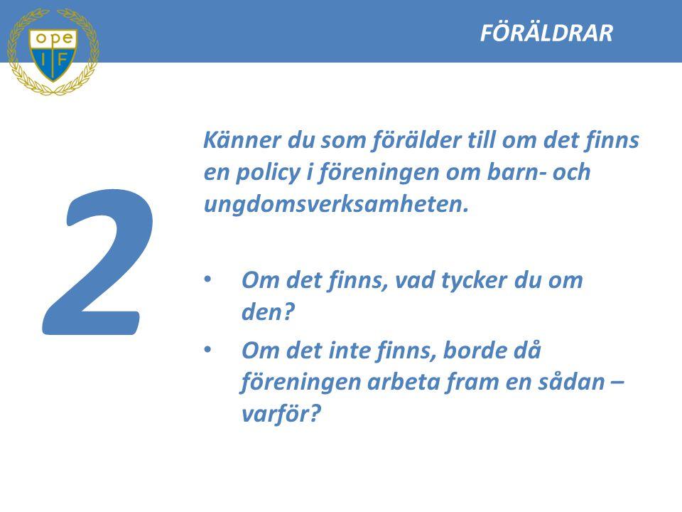 FÖRÄLDRAR 2. Känner du som förälder till om det finns en policy i föreningen om barn- och ungdomsverksamheten.