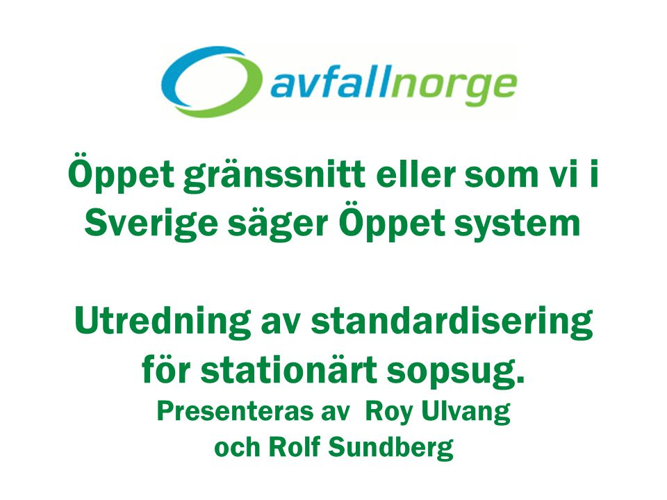 Öppet gränssnitt eller som vi i Sverige säger Öppet system Utredning av standardisering för stationärt sopsug. Presenteras av Roy Ulvang och Rolf Sundberg