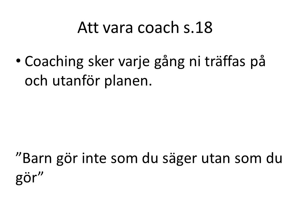 Att vara coach s.18 Coaching sker varje gång ni träffas på och utanför planen. Barn gör inte som du säger utan som du gör