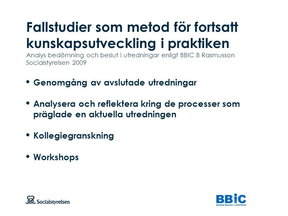 Fallstudier som metod för fortsatt kunskapsutveckling i praktiken Analys bedömning och beslut i utredningar enligt BBIC B Rasmusson Socialstyrelsen 2009