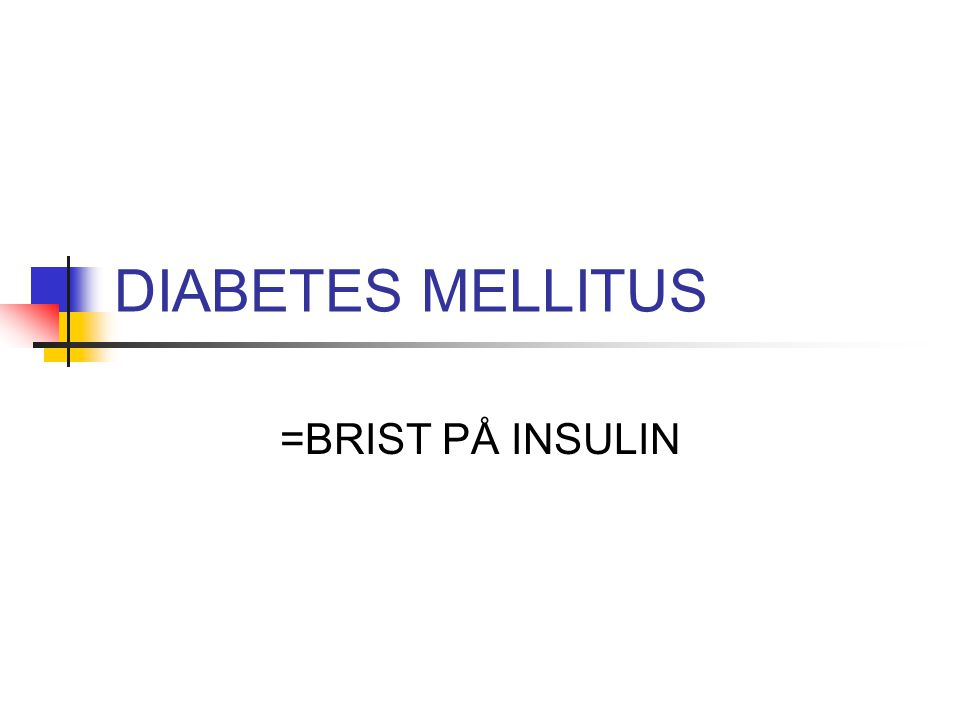 DIABETES MELLITUS =BRIST PÅ INSULIN