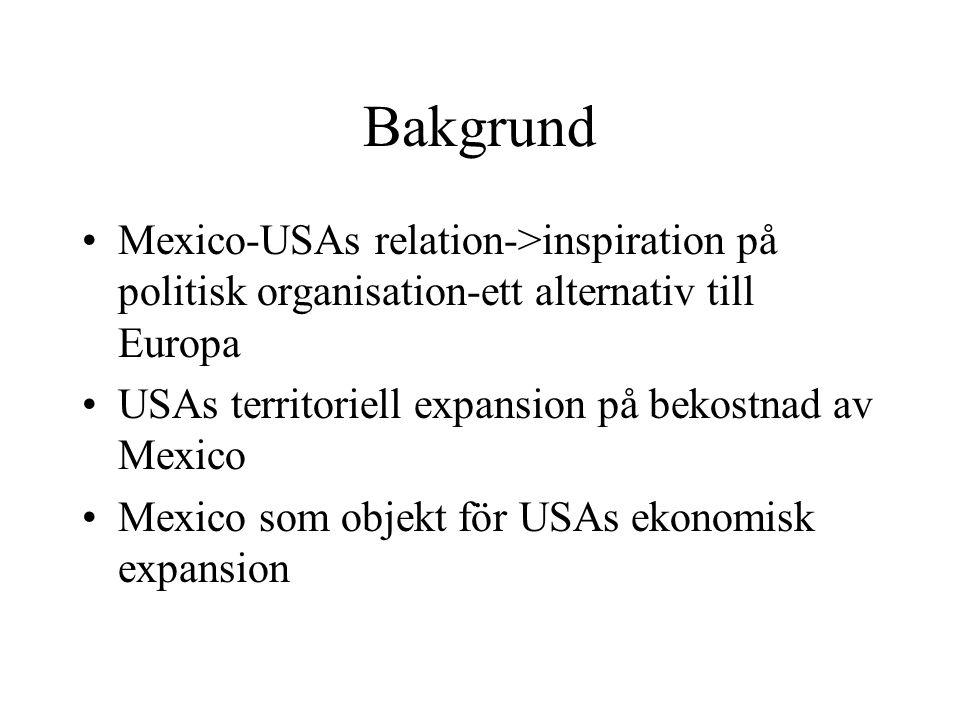 Bakgrund Mexico-USAs relation->inspiration på politisk organisation-ett alternativ till Europa. USAs territoriell expansion på bekostnad av Mexico.