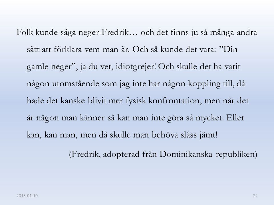 Folk kunde säga neger-Fredrik… och det finns ju så många andra sätt att förklara vem man är. Och så kunde det vara: Din gamle neger , ja du vet, idiotgrejer! Och skulle det ha varit någon utomstående som jag inte har någon koppling till, då hade det kanske blivit mer fysisk konfrontation, men när det är någon man känner så kan man inte göra så mycket. Eller kan, kan man, men då skulle man behöva slåss jämt! (Fredrik, adopterad från Dominikanska republiken)