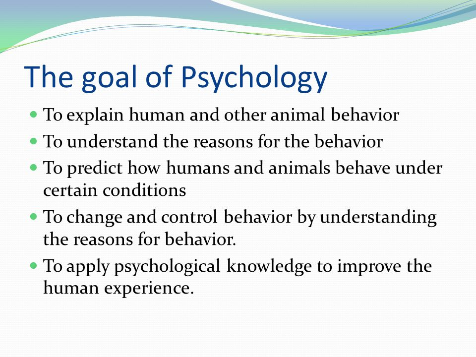 The goal of Psychology To explain human and other animal behavior