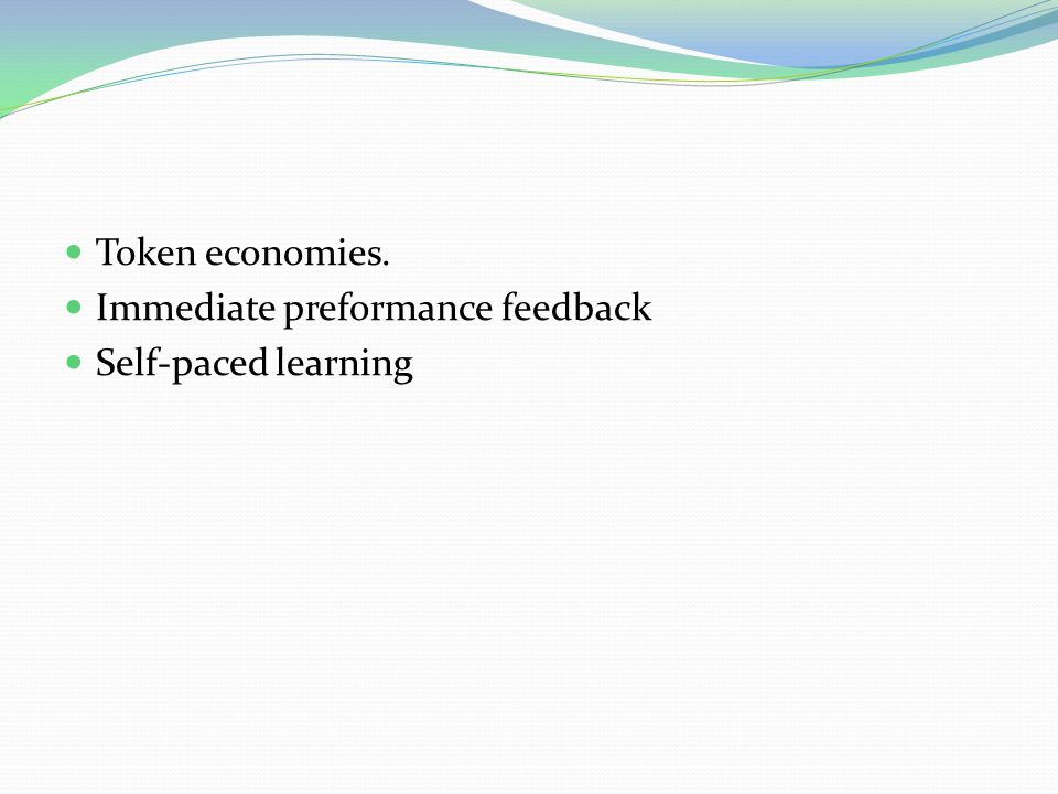 Token economies. Immediate preformance feedback Self-paced learning