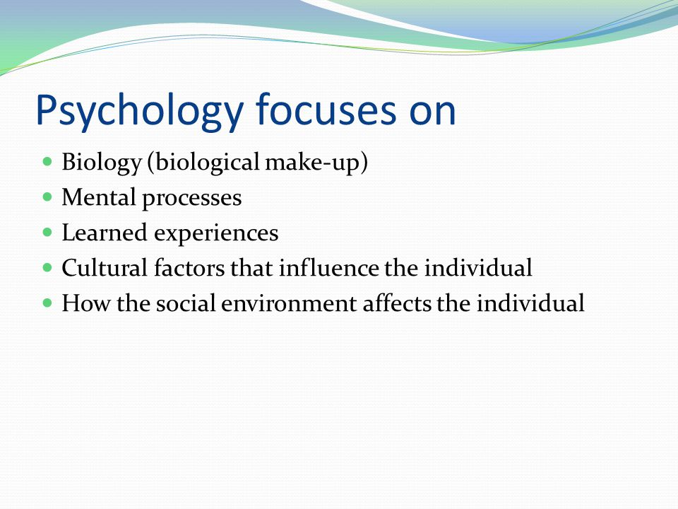 Psychology focuses on Biology (biological make-up) Mental processes