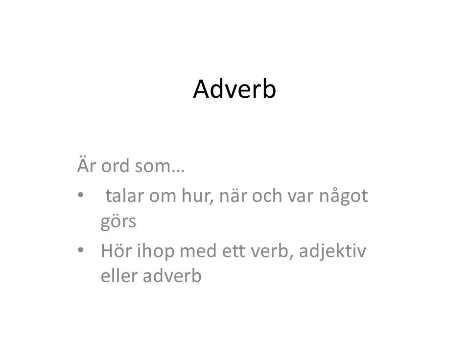 Adverb Är ord som… talar om hur, när och var något görs