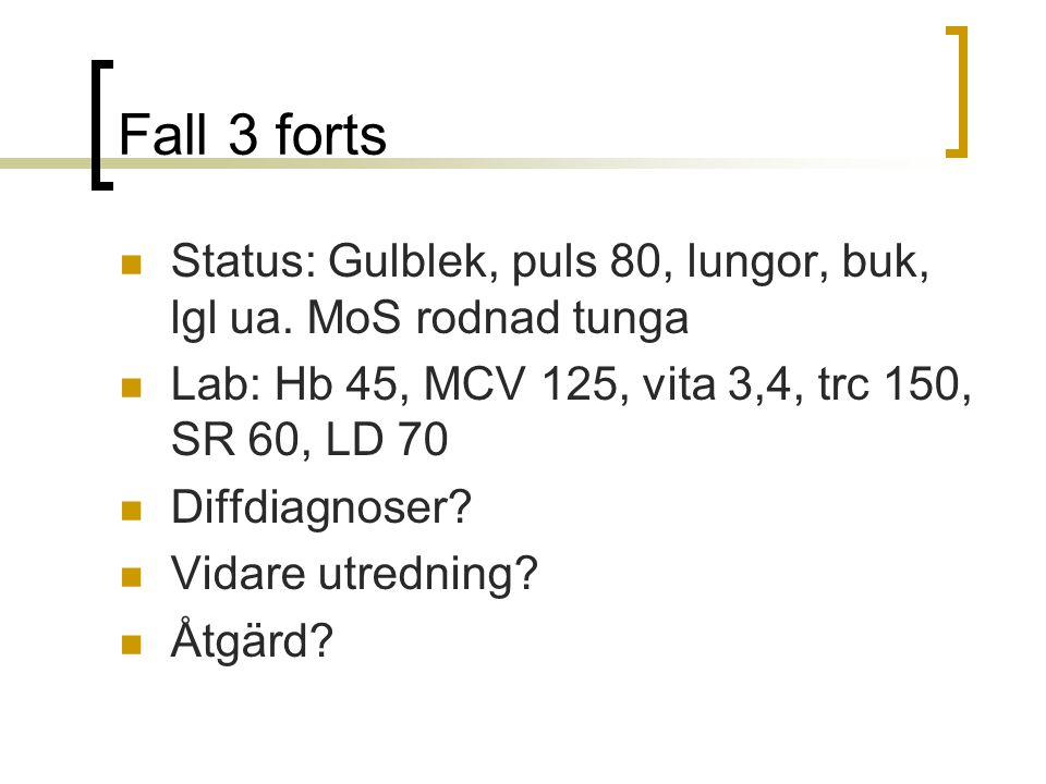 Fall 3 forts Status: Gulblek, puls 80, lungor, buk, lgl ua. MoS rodnad tunga. Lab: Hb 45, MCV 125, vita 3,4, trc 150, SR 60, LD 70.