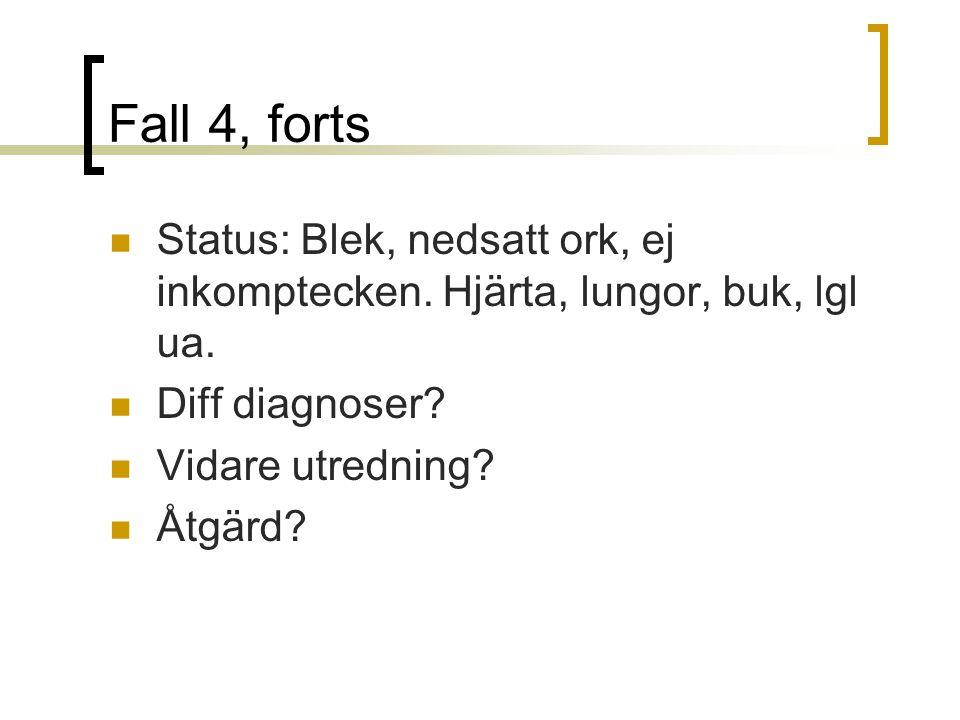 Fall 4, forts Status: Blek, nedsatt ork, ej inkomptecken. Hjärta, lungor, buk, lgl ua. Diff diagnoser