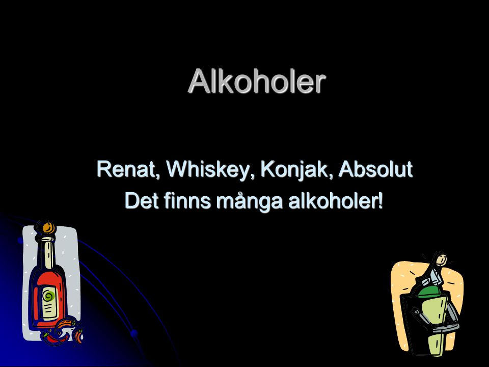Renat, Whiskey, Konjak, Absolut Det finns många alkoholer!