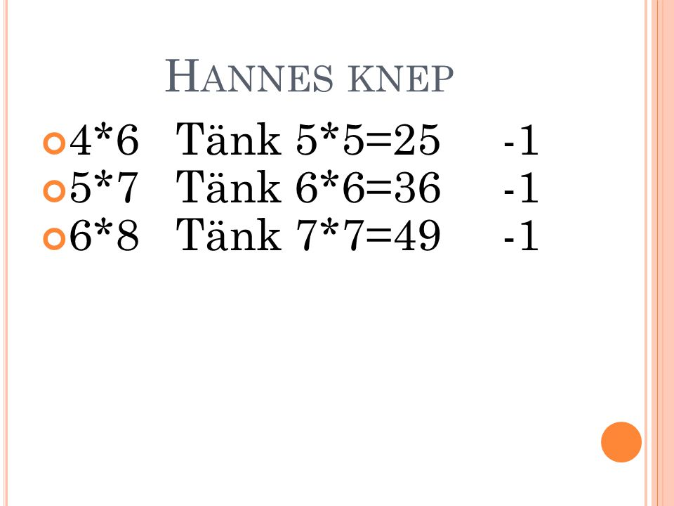 Hannes knep 4*6 Tänk 5*5=25 -1 5*7 Tänk 6*6=36 -1 6*8 Tänk 7*7=49 -1