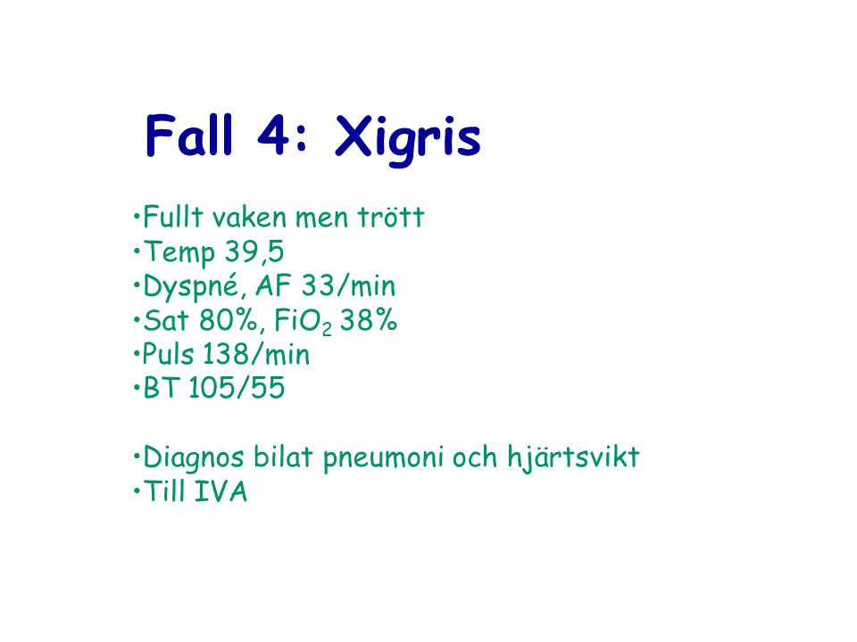 Fall 4: Xigris Fullt vaken men trött Temp 39,5 Dyspné, AF 33/min