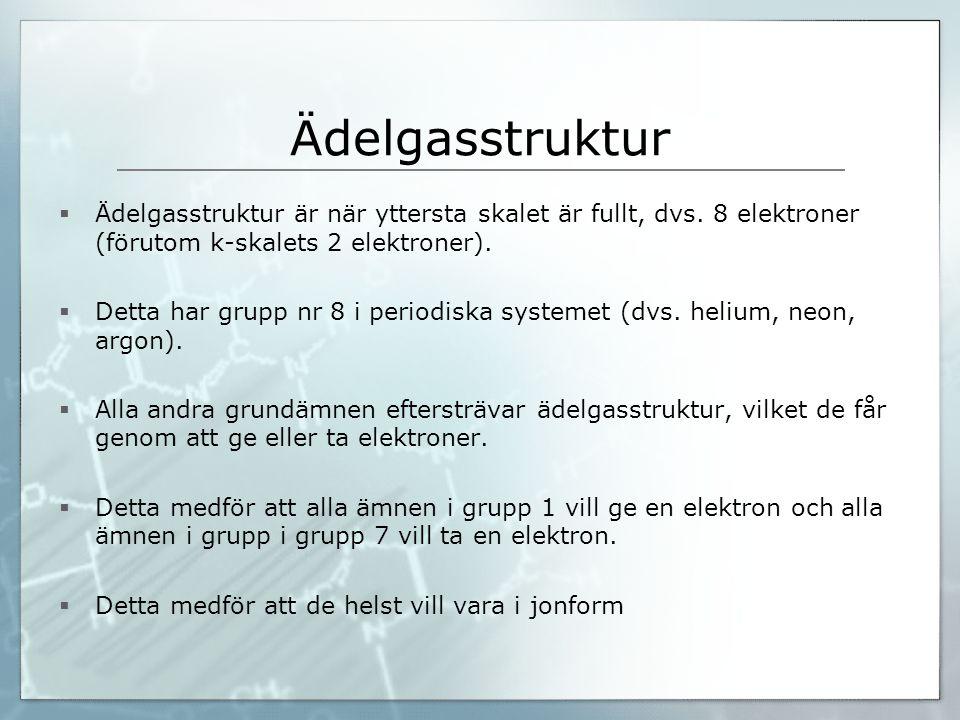 Ädelgasstruktur Ädelgasstruktur är när yttersta skalet är fullt, dvs. 8 elektroner (förutom k-skalets 2 elektroner).