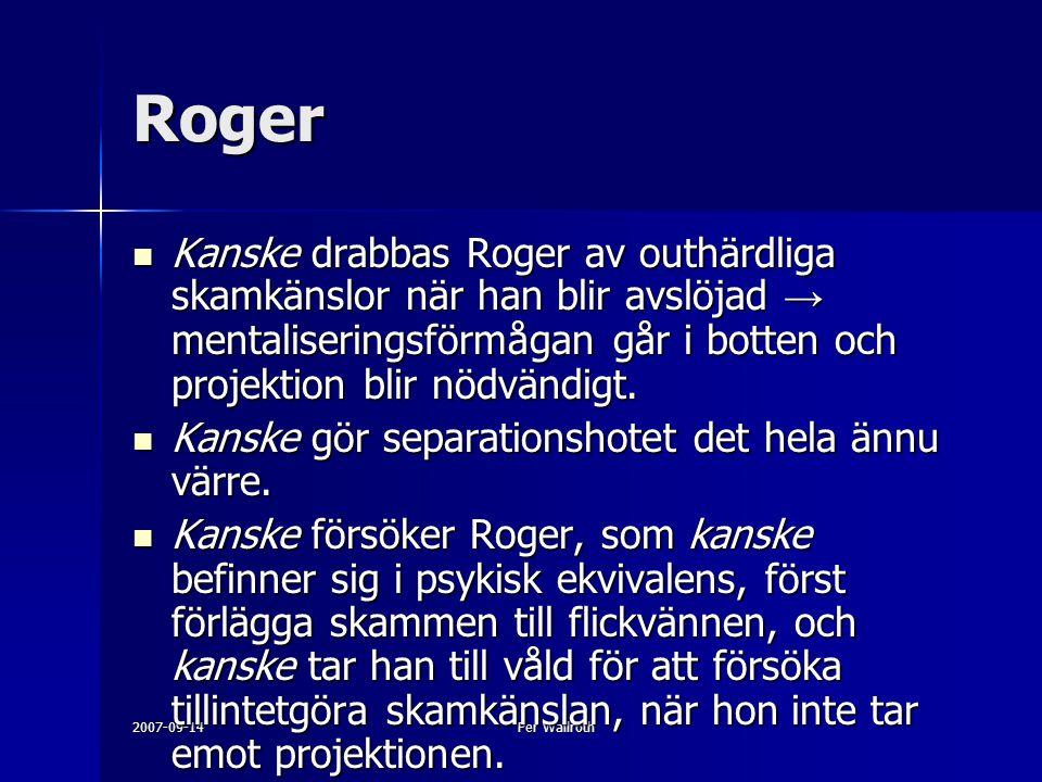 Roger Kanske drabbas Roger av outhärdliga skamkänslor när han blir avslöjad → mentaliseringsförmågan går i botten och projektion blir nödvändigt.