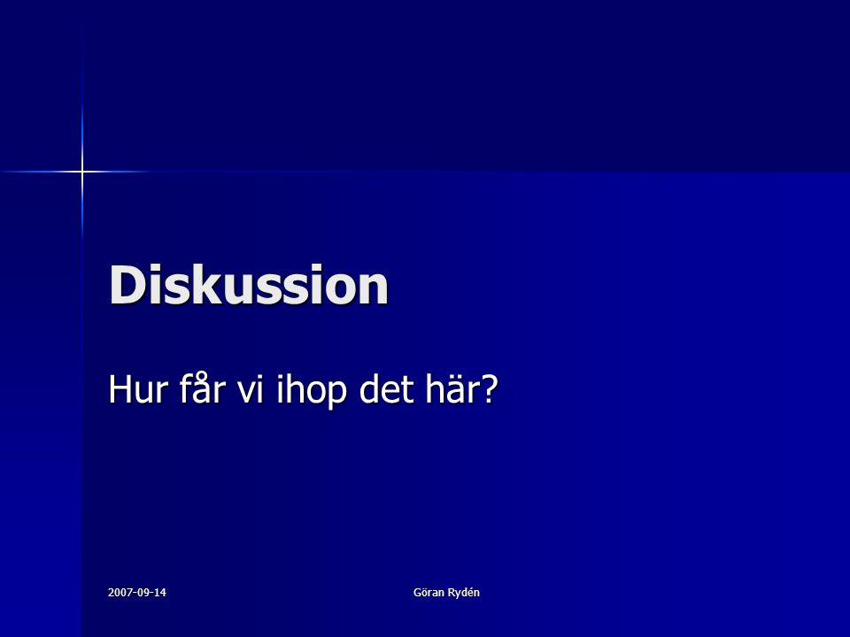 Diskussion Hur får vi ihop det här 2007-09-14 Göran Rydén