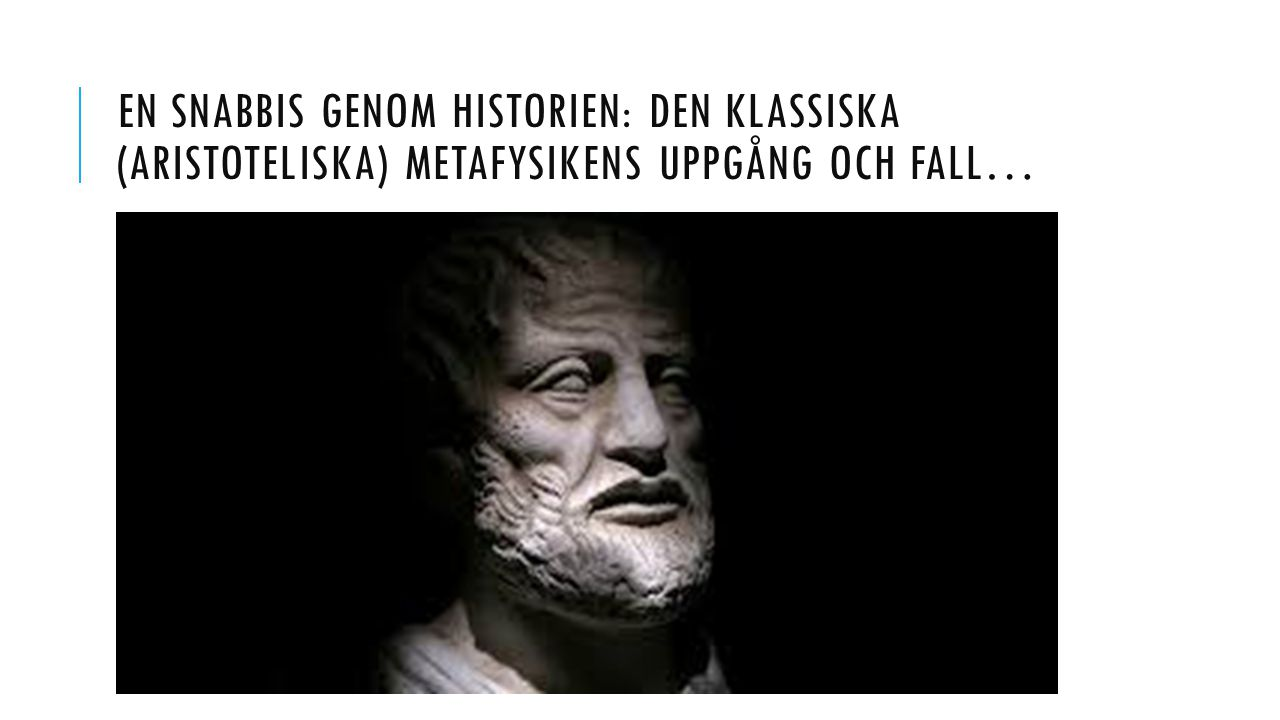 En snabbis genom historien: den klassiska (aristoteliska) metafysikens uppgång och fall…