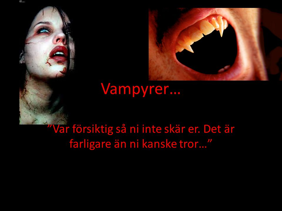 Vampyrer… Var försiktig så ni inte skär er.