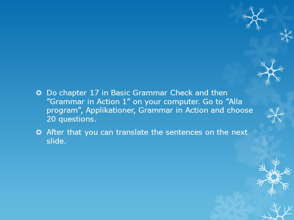 Do chapter 17 in Basic Grammar Check and then Grammar in Action 1 on your computer. Go to Alla program , Applikationer, Grammar in Action and choose 20 questions.