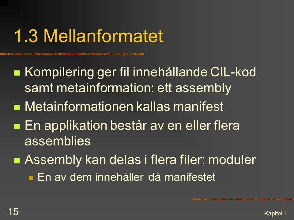 1.3 Mellanformatet Kompilering ger fil innehållande CIL-kod samt metainformation: ett assembly. Metainformationen kallas manifest.
