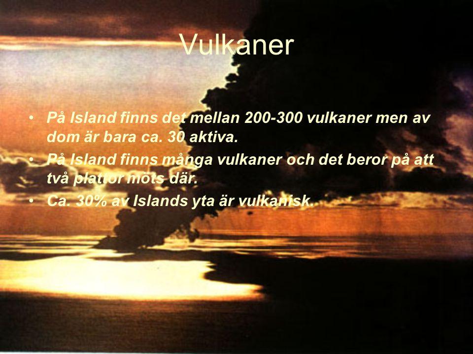Vulkaner På Island finns det mellan 200-300 vulkaner men av dom är bara ca. 30 aktiva.