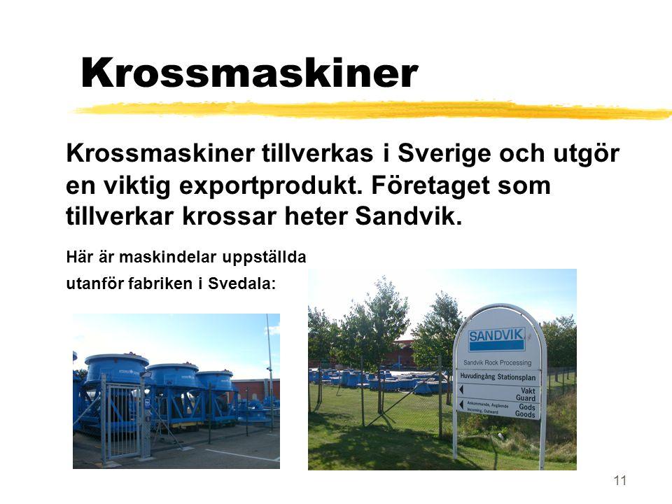 Krossmaskiner Krossmaskiner tillverkas i Sverige och utgör en viktig exportprodukt. Företaget som tillverkar krossar heter Sandvik.