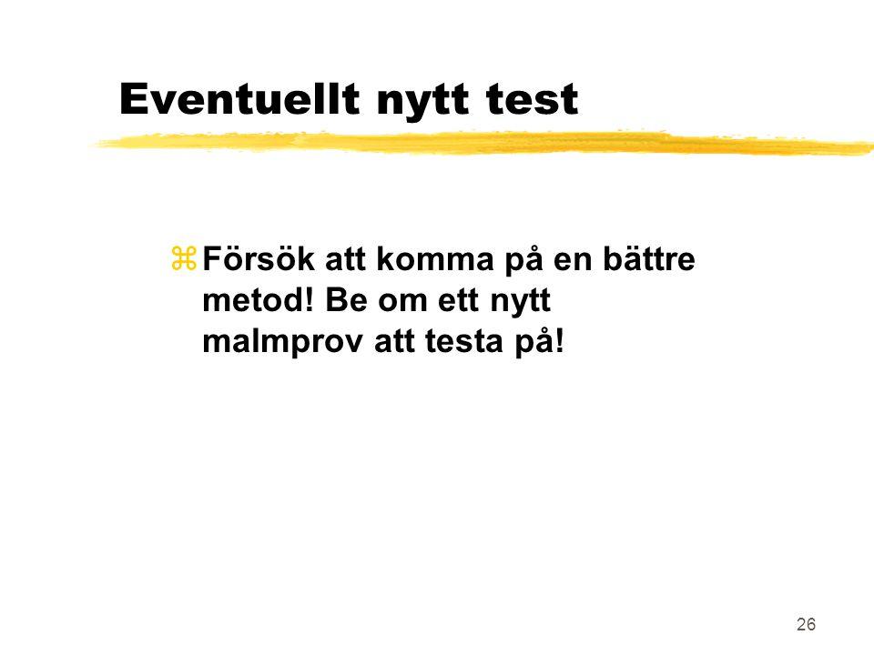 Eventuellt nytt test Försök att komma på en bättre metod! Be om ett nytt malmprov att testa på!