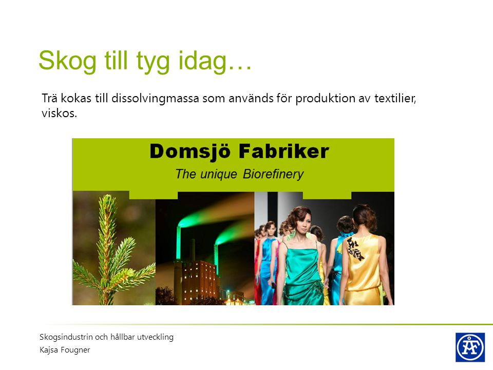 Skog till tyg idag… Trä kokas till dissolvingmassa som används för produktion av textilier, viskos.