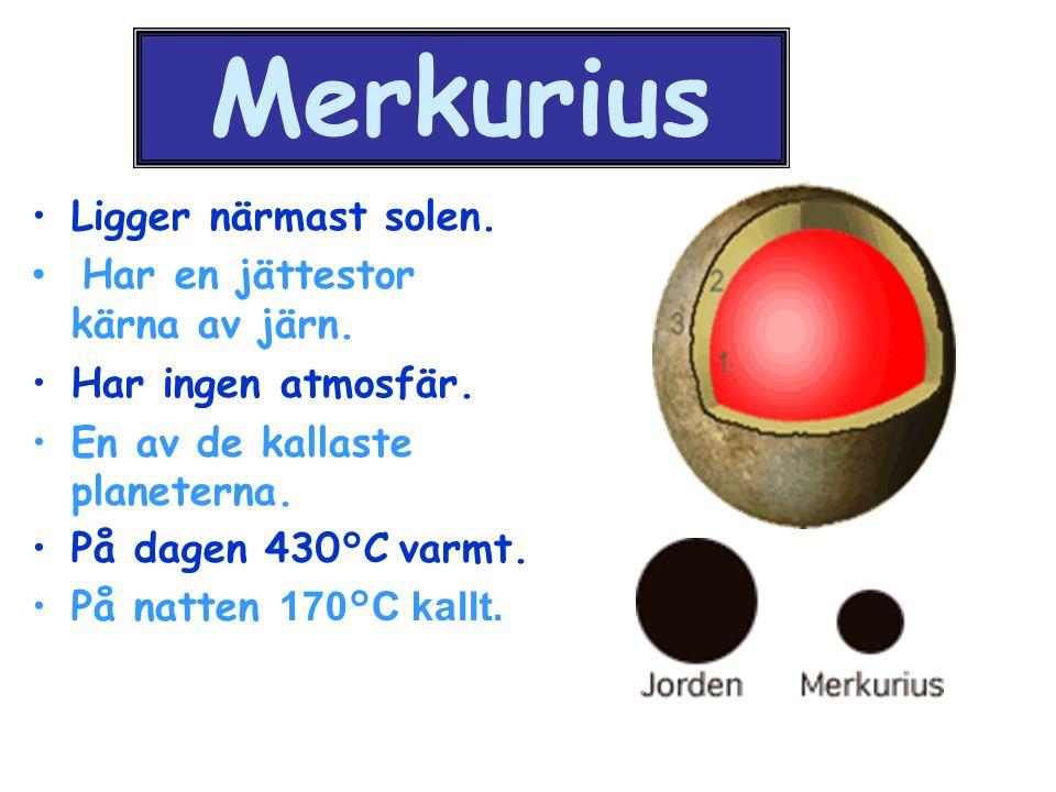 Merkurius Ligger närmast solen. Har en jättestor kärna av järn.