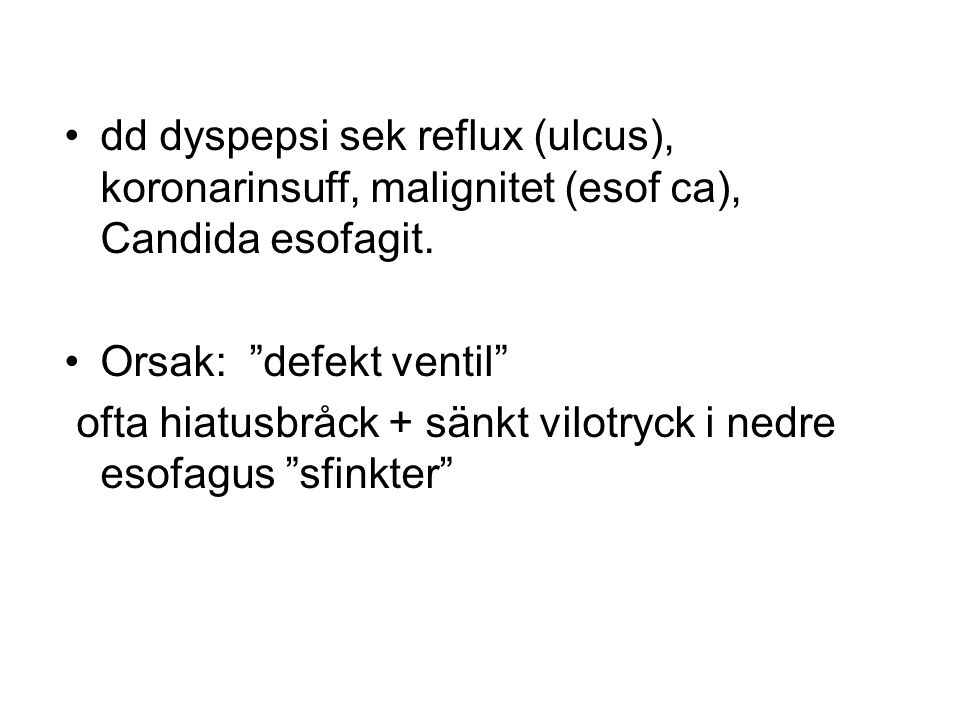 dd dyspepsi sek reflux (ulcus), koronarinsuff, malignitet (esof ca), Candida esofagit.