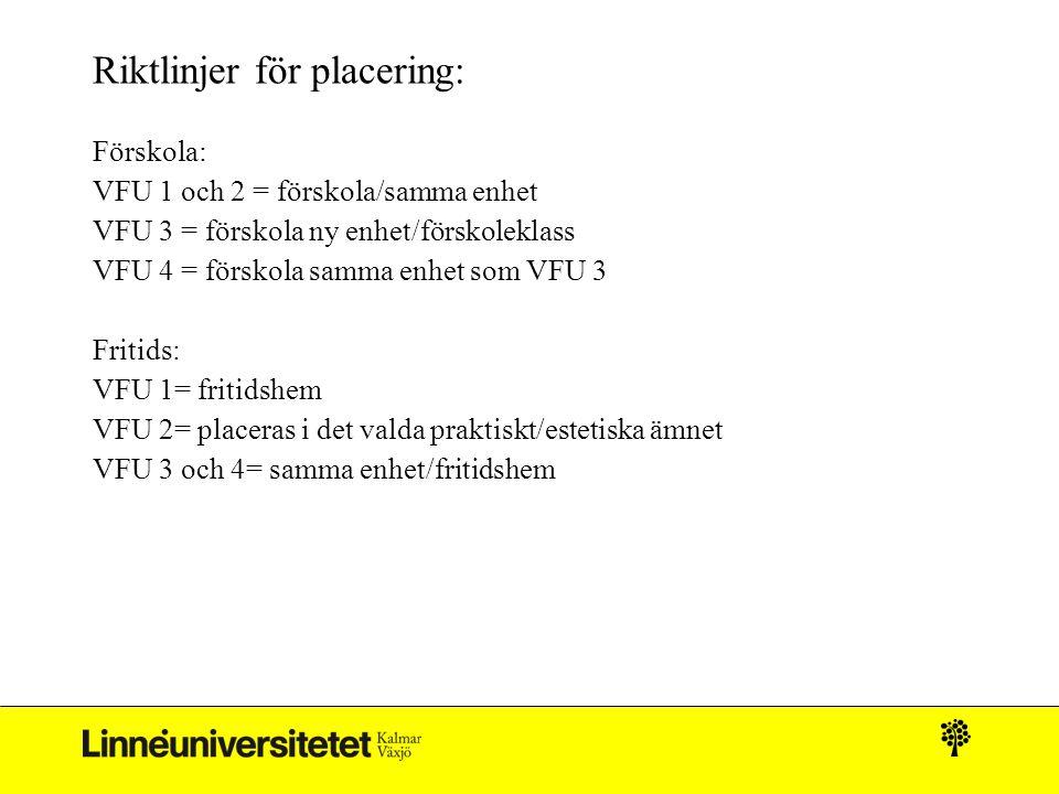 Riktlinjer för placering: Förskola: VFU 1 och 2 = förskola/samma enhet VFU 3 = förskola ny enhet/förskoleklass VFU 4 = förskola samma enhet som VFU 3 Fritids: VFU 1= fritidshem VFU 2= placeras i det valda praktiskt/estetiska ämnet VFU 3 och 4= samma enhet/fritidshem