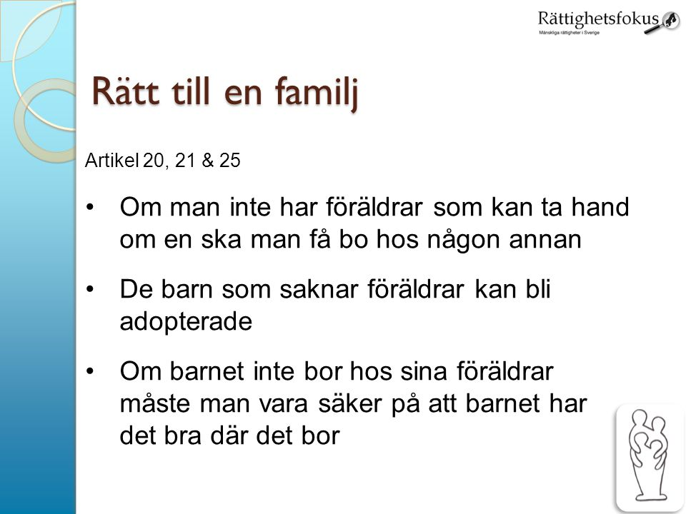 Rätt till en familj Artikel 20, 21 & 25. Om man inte har föräldrar som kan ta hand om en ska man få bo hos någon annan.