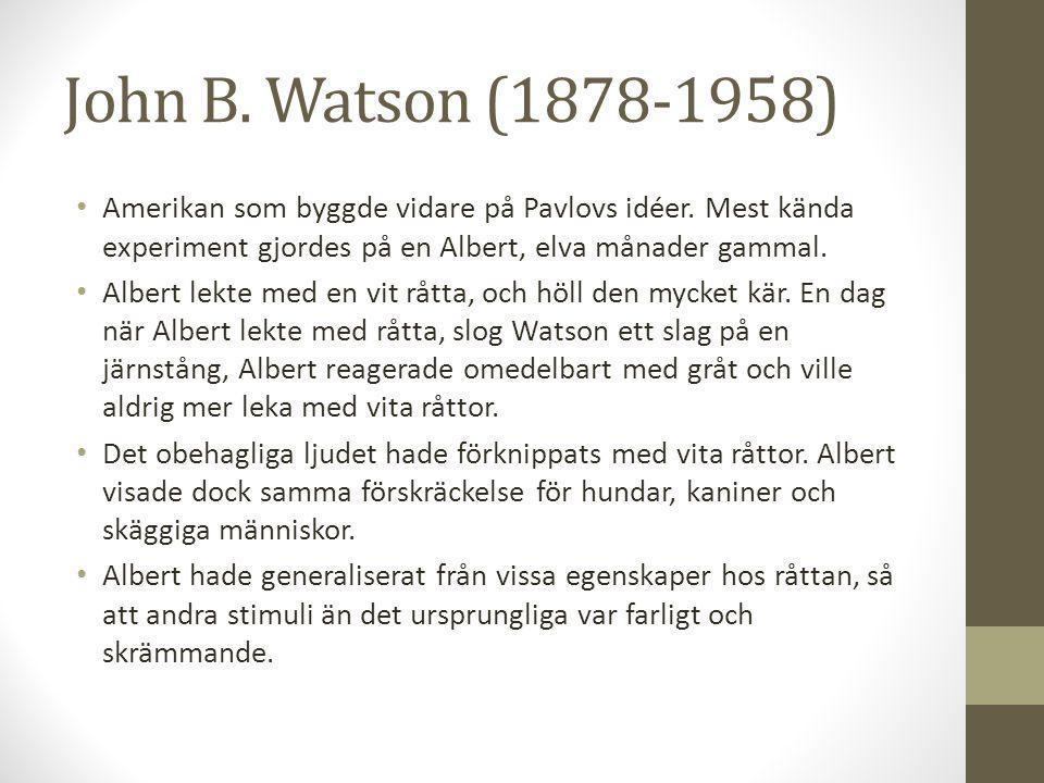 John B. Watson (1878-1958) Amerikan som byggde vidare på Pavlovs idéer. Mest kända experiment gjordes på en Albert, elva månader gammal.