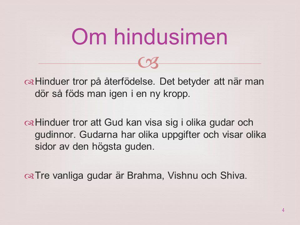 Om hindusimen  Hinduer tror på återfödelse. Det betyder att när man dör så föds man igen i en ny kropp.