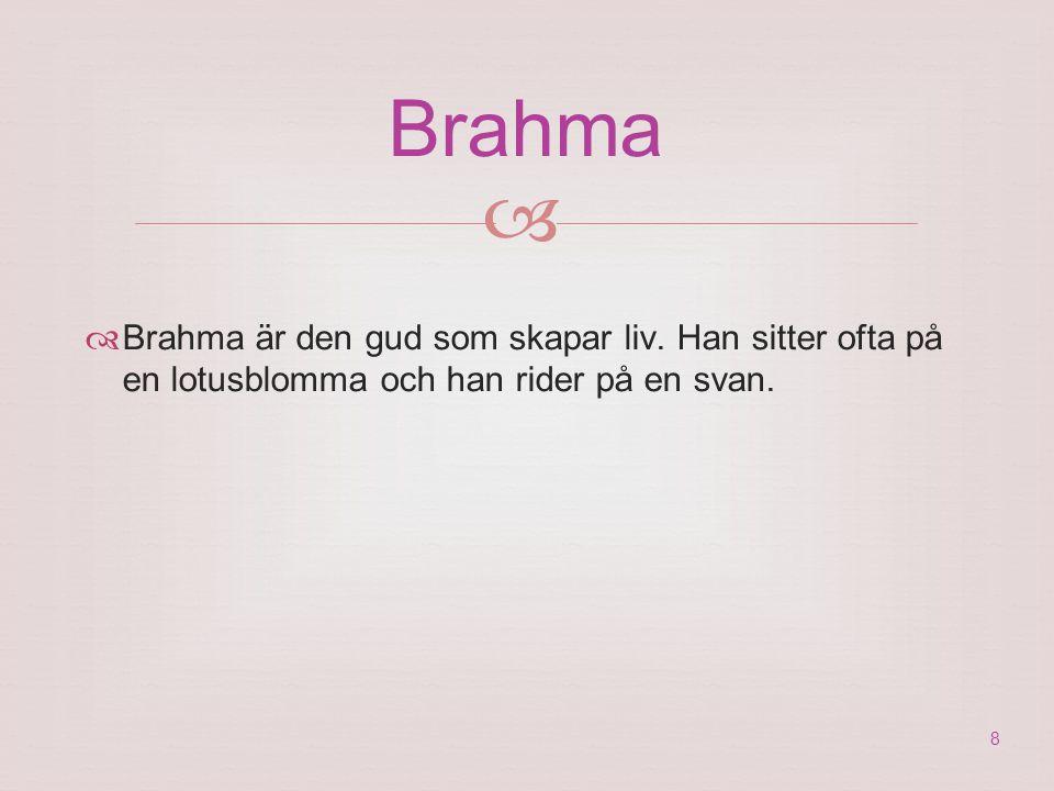 Brahma  Brahma är den gud som skapar liv. Han sitter ofta på en lotusblomma och han rider på en svan.