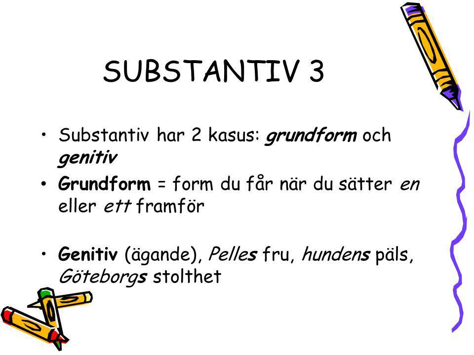 SUBSTANTIV 3 Substantiv har 2 kasus: grundform och genitiv