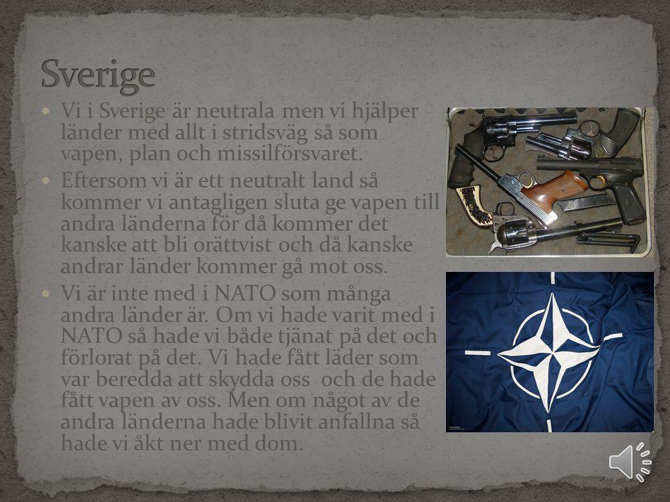 Sverige Vi i Sverige är neutrala men vi hjälper länder med allt i stridsväg så som vapen, plan och missilförsvaret.