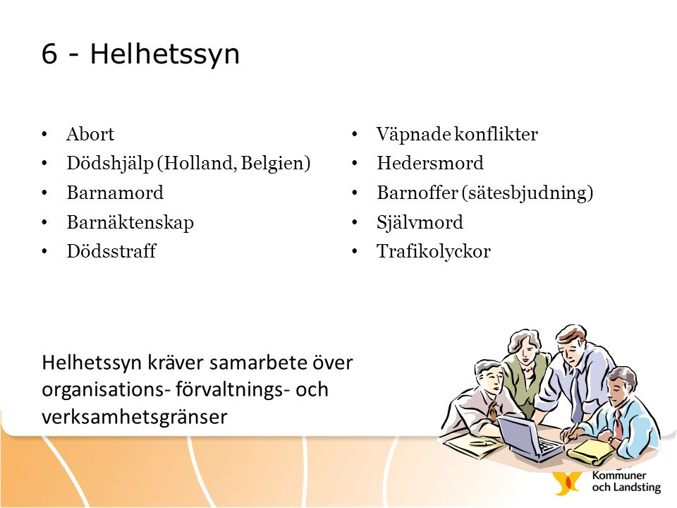 6 - Helhetssyn Abort. Dödshjälp (Holland, Belgien) Barnamord. Barnäktenskap. Dödsstraff. Väpnade konflikter.