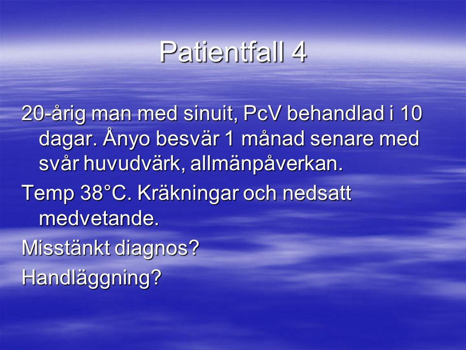 Patientfall 4 20-årig man med sinuit, PcV behandlad i 10 dagar. Ånyo besvär 1 månad senare med svår huvudvärk, allmänpåverkan.