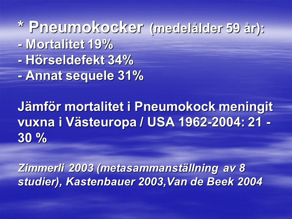 * Pneumokocker (medelålder 59 år): - Mortalitet 19% - Hörseldefekt 34% - Annat sequele 31% Jämför mortalitet i Pneumokock meningit vuxna i Västeuropa / USA 1962-2004: 21 -30 % Zimmerli 2003 (metasammanställning av 8 studier), Kastenbauer 2003,Van de Beek 2004