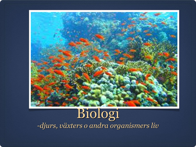 Biologi -djurs, växters o andra organismers liv