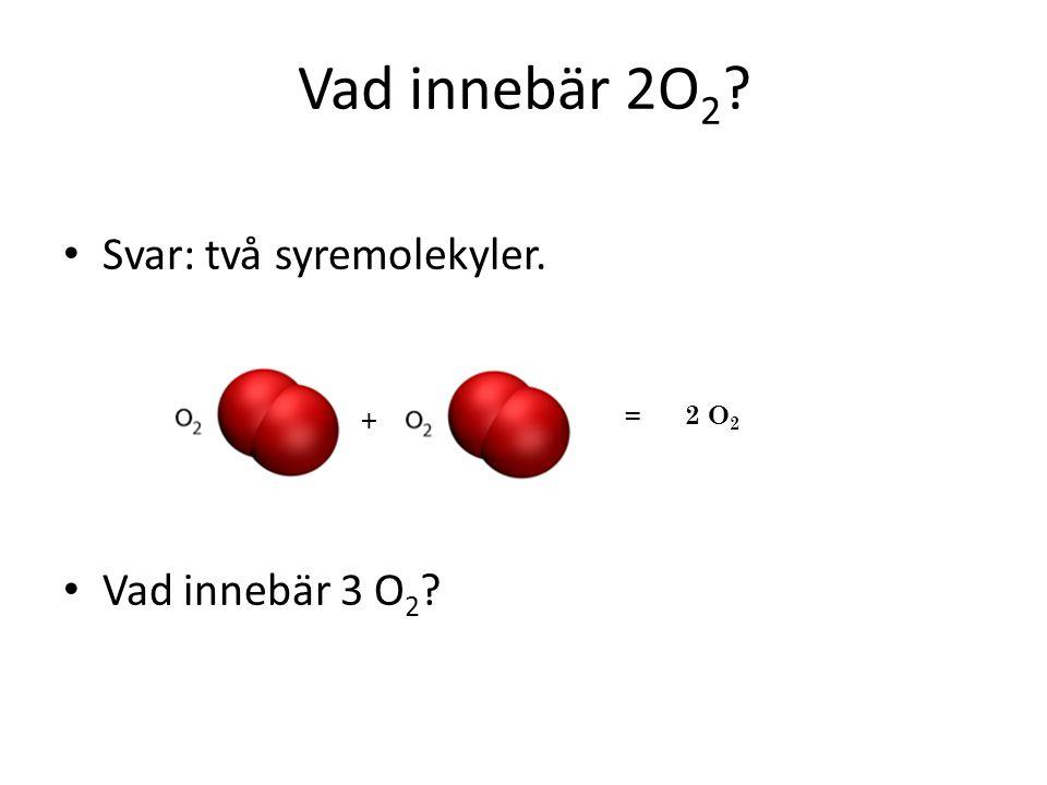 Vad innebär 2O2 Svar: två syremolekyler. Vad innebär 3 O2 + = 2 O2