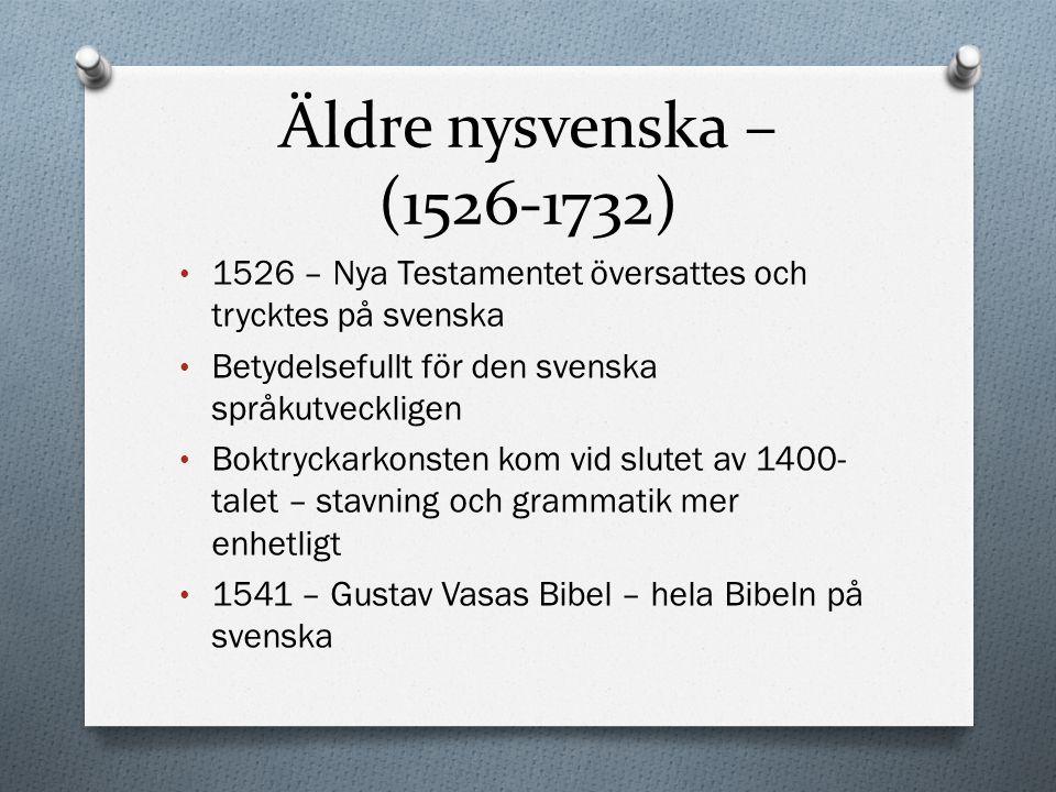 Äldre nysvenska – (1526-1732) 1526 – Nya Testamentet översattes och trycktes på svenska. Betydelsefullt för den svenska språkutveckligen.