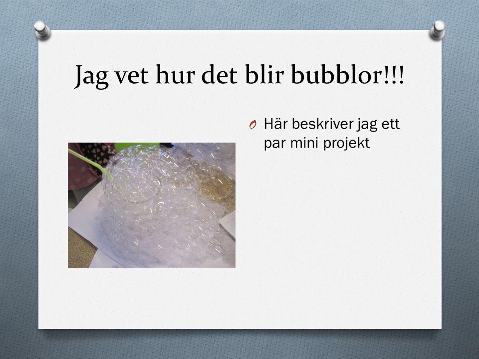 Jag vet hur det blir bubblor!!!