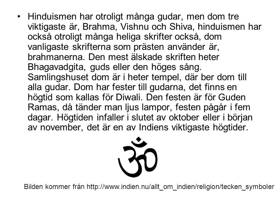 Hinduismen har otroligt många gudar, men dom tre viktigaste är, Brahma, Vishnu och Shiva, hinduismen har också otroligt många heliga skrifter också, dom vanligaste skrifterna som prästen använder är, brahmanerna. Den mest älskade skriften heter Bhagavadgita, guds eller den höges sång. Samlingshuset dom är i heter tempel, där ber dom till alla gudar. Dom har fester till gudarna, det finns en högtid som kallas för Diwali. Den festen är för Guden Ramas, då tänder man ljus lampor, festen pågår i fem dagar. Högtiden infaller i slutet av oktober eller i början av november, det är en av Indiens viktigaste högtider.