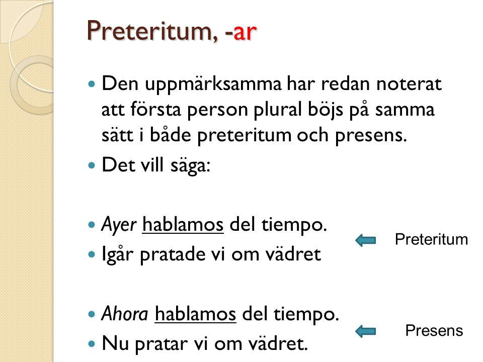 Preteritum, -ar Den uppmärksamma har redan noterat att första person plural böjs på samma sätt i både preteritum och presens.