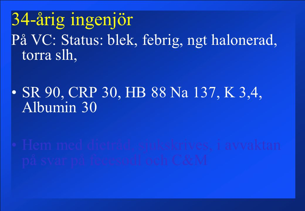 34-årig ingenjör På VC: Status: blek, febrig, ngt halonerad, torra slh, SR 90, CRP 30, HB 88 Na 137, K 3,4, Albumin 30.