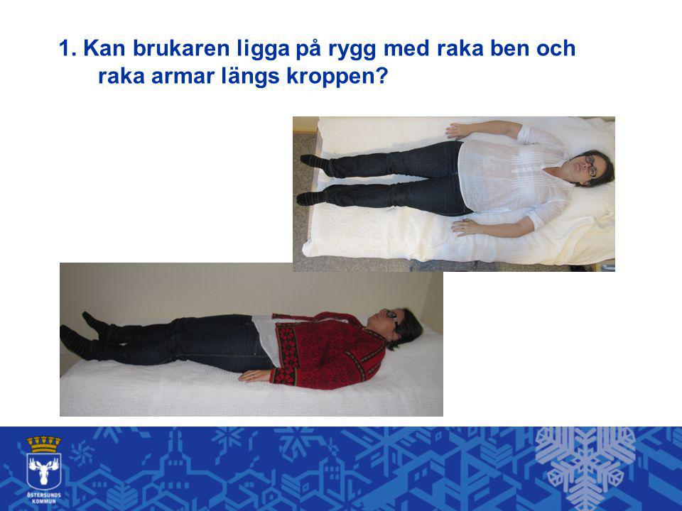 1. Kan brukaren ligga på rygg med raka ben och raka armar längs kroppen